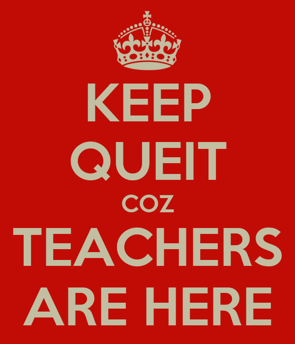 KEEP QUEIT COZ TEACHERS ARE HERE