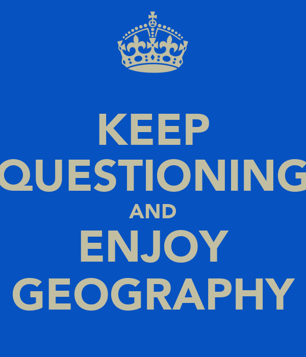 KEEP QUESTIONING AND ENJOY GEOGRAPHY