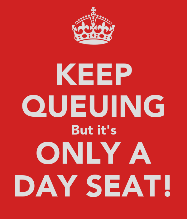 KEEP QUEUING But it's ONLY A DAY SEAT!
