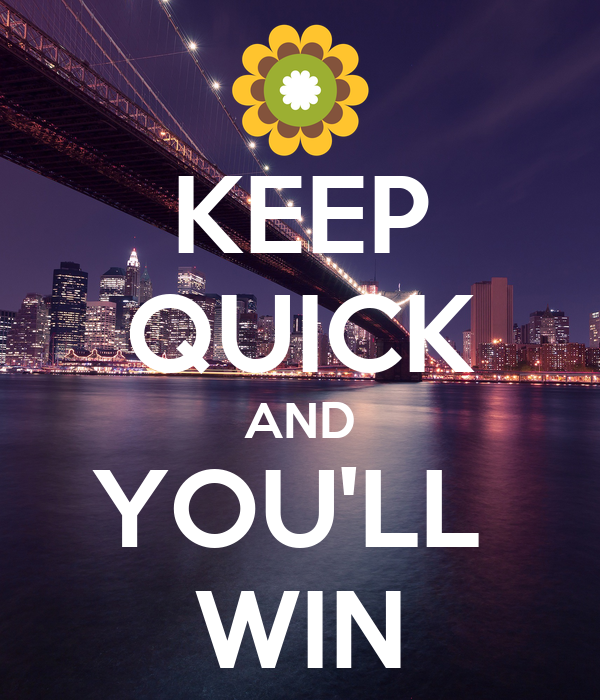KEEP QUICK AND YOU'LL  WIN