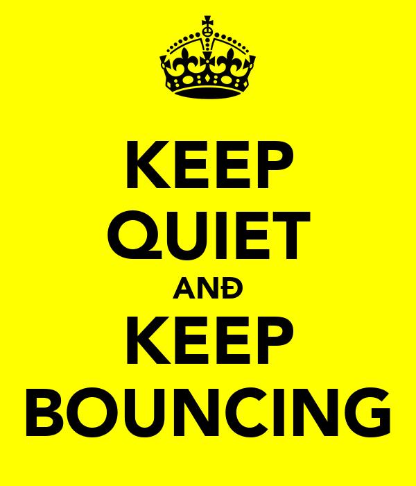 KEEP QUIET ANÐ KEEP BOUNCING