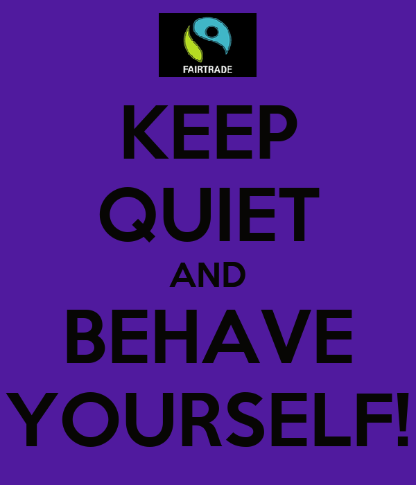 KEEP QUIET AND BEHAVE YOURSELF!