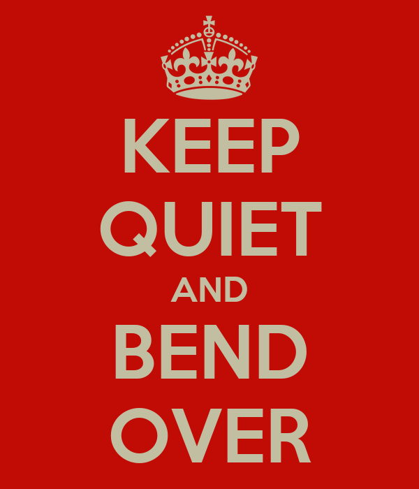 KEEP QUIET AND BEND OVER