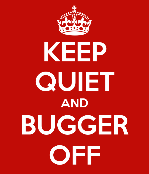 KEEP QUIET AND BUGGER OFF