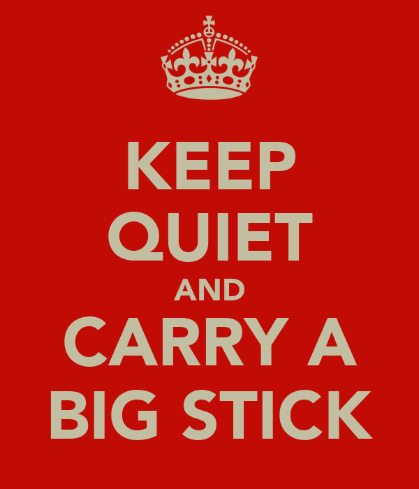 KEEP QUIET AND CARRY A BIG STICK
