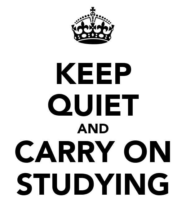 KEEP QUIET AND CARRY ON STUDYING