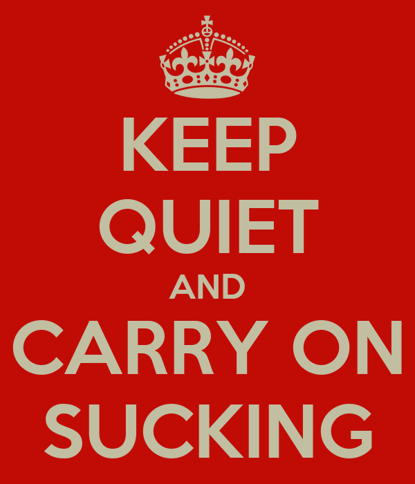 KEEP QUIET AND CARRY ON SUCKING