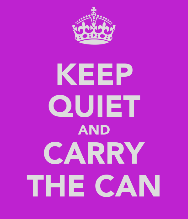 KEEP QUIET AND CARRY THE CAN