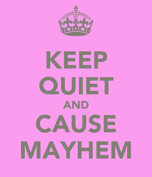 KEEP QUIET AND CAUSE MAYHEM