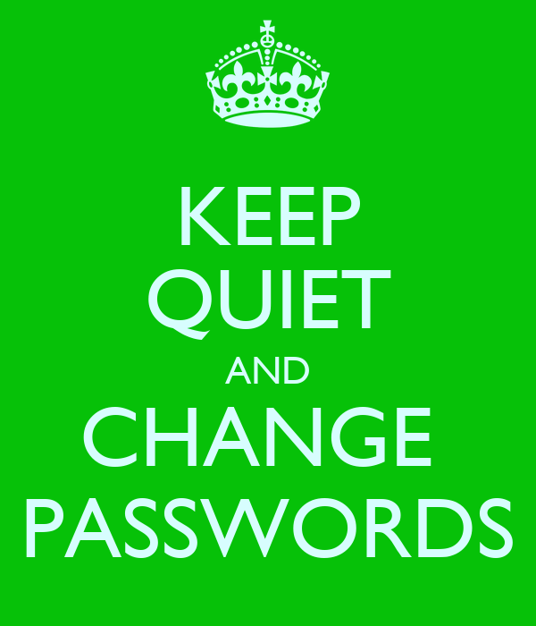 KEEP QUIET AND CHANGE  PASSWORDS