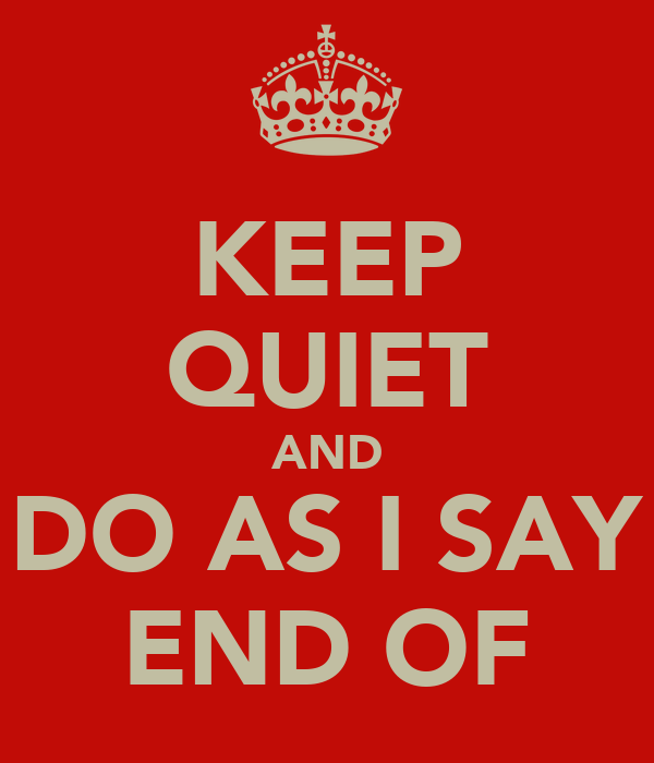 KEEP QUIET AND DO AS I SAY END OF