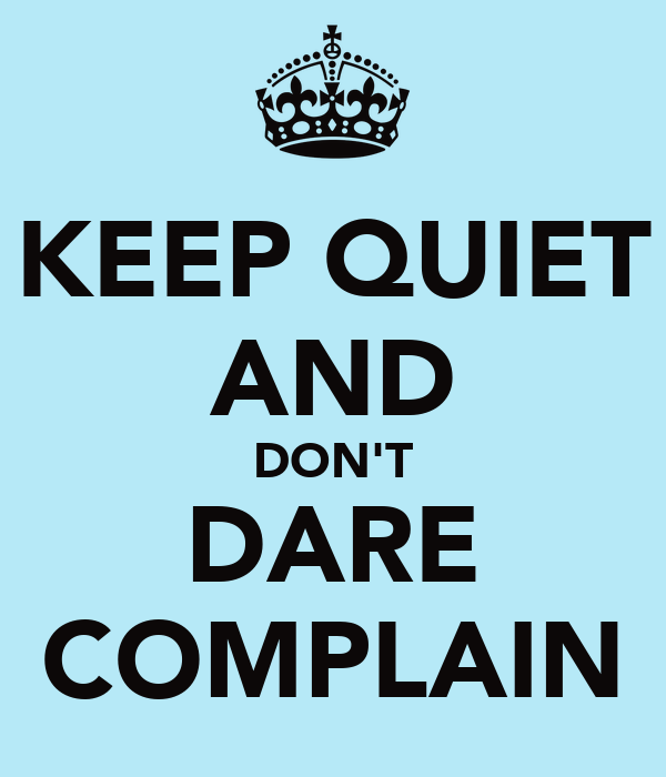 KEEP QUIET AND DON'T DARE COMPLAIN