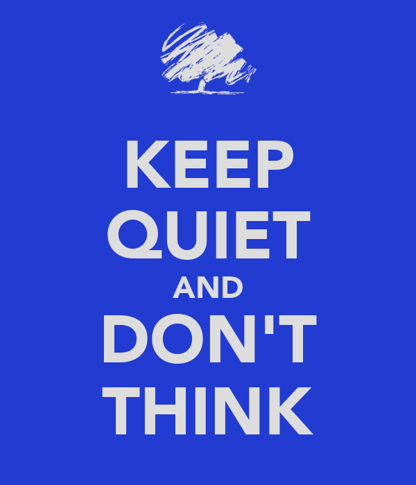 KEEP QUIET AND DON'T THINK