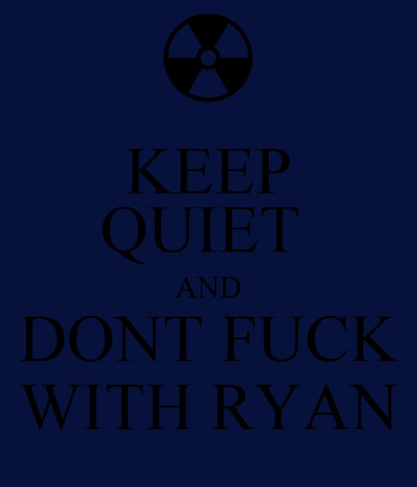 KEEP QUIET  AND DONT FUCK WITH RYAN