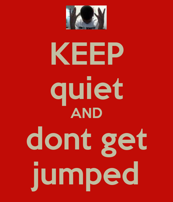 KEEP quiet AND dont get jumped