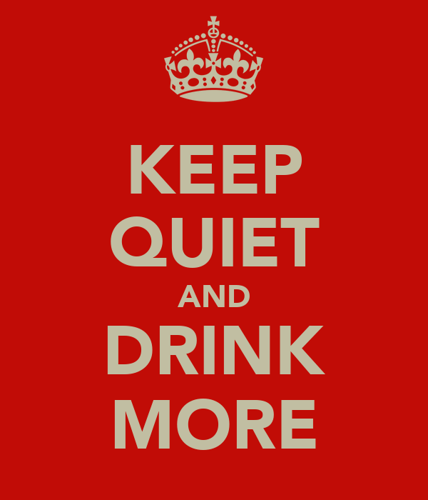KEEP QUIET AND DRINK MORE