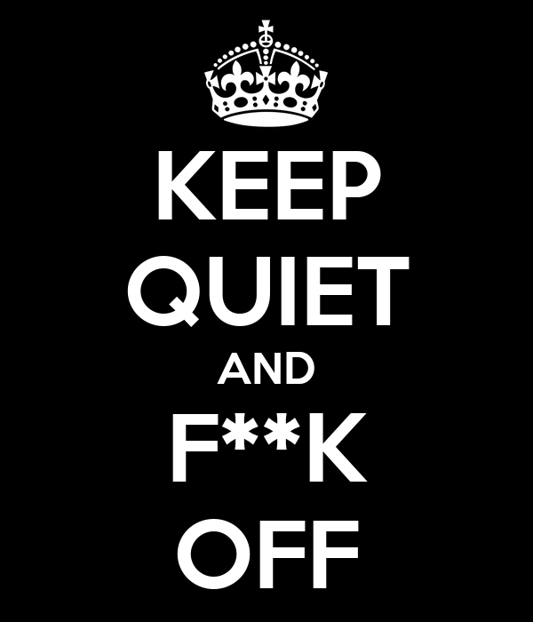 KEEP QUIET AND F**K OFF