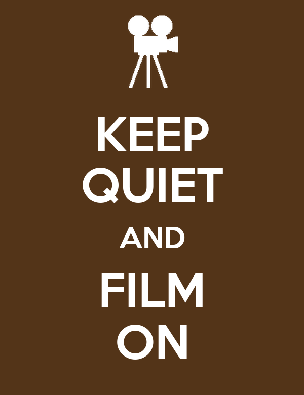 KEEP QUIET AND FILM ON