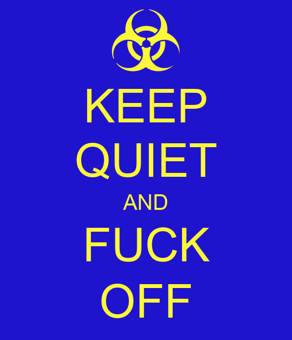 KEEP QUIET AND FUCK OFF