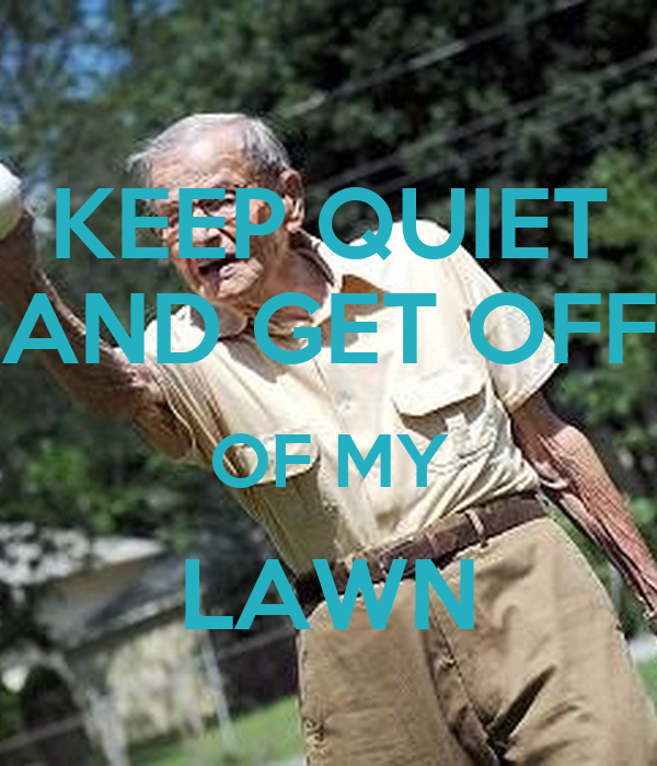 KEEP QUIET AND GET OFF OF MY LAWN