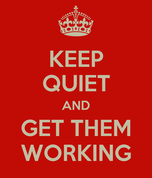 KEEP QUIET AND GET THEM WORKING