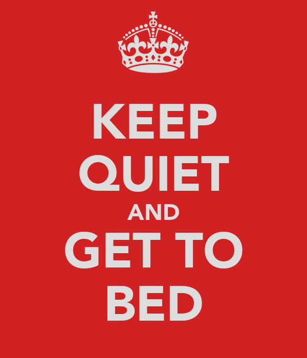 KEEP QUIET AND GET TO BED
