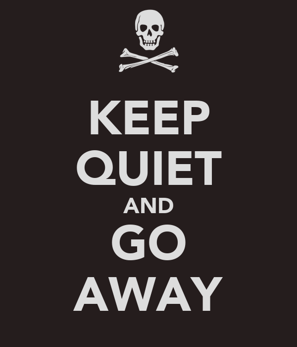 KEEP QUIET AND GO AWAY