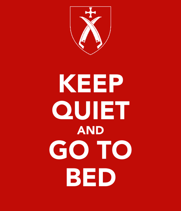 KEEP QUIET AND GO TO BED