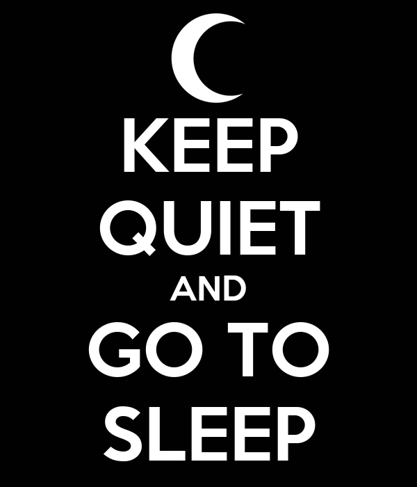 KEEP QUIET AND GO TO SLEEP