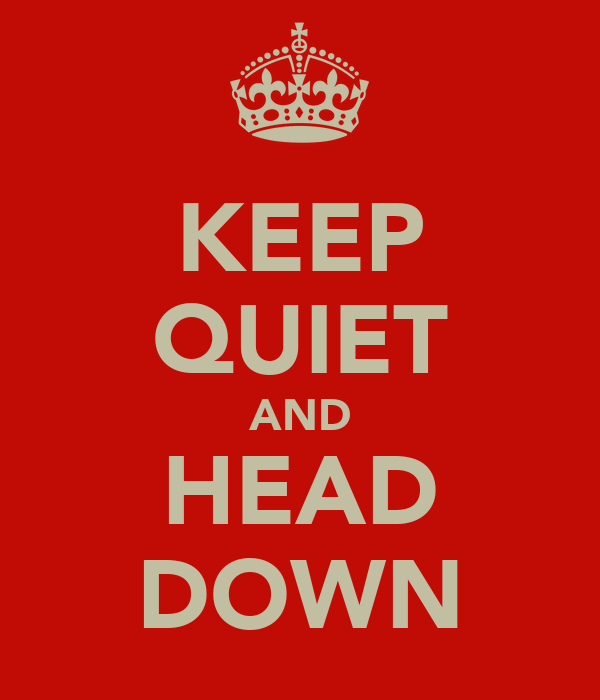 KEEP QUIET AND HEAD DOWN