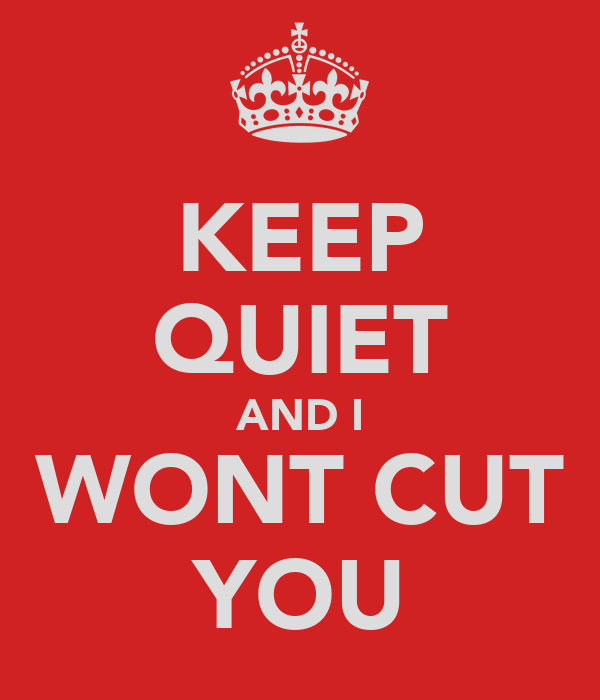 KEEP QUIET AND I WONT CUT YOU