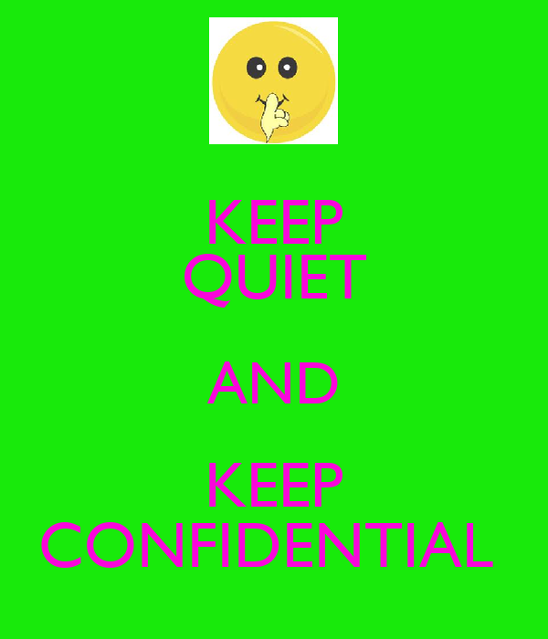 KEEP QUIET AND KEEP CONFIDENTIAL