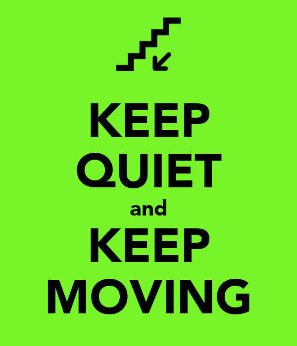 KEEP QUIET and KEEP MOVING