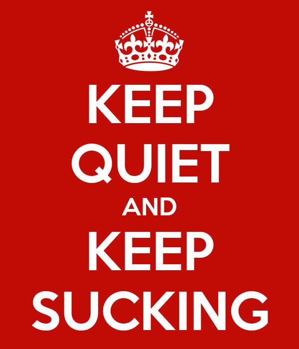 KEEP QUIET AND KEEP SUCKING