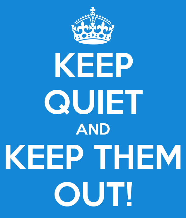 KEEP QUIET AND KEEP THEM OUT!