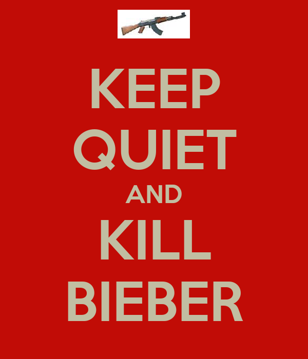 KEEP QUIET AND KILL BIEBER