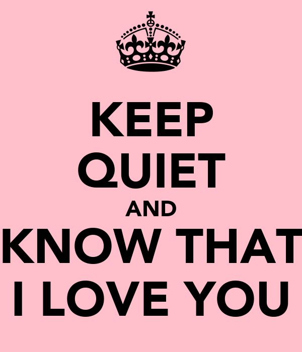 KEEP QUIET AND KNOW THAT I LOVE YOU