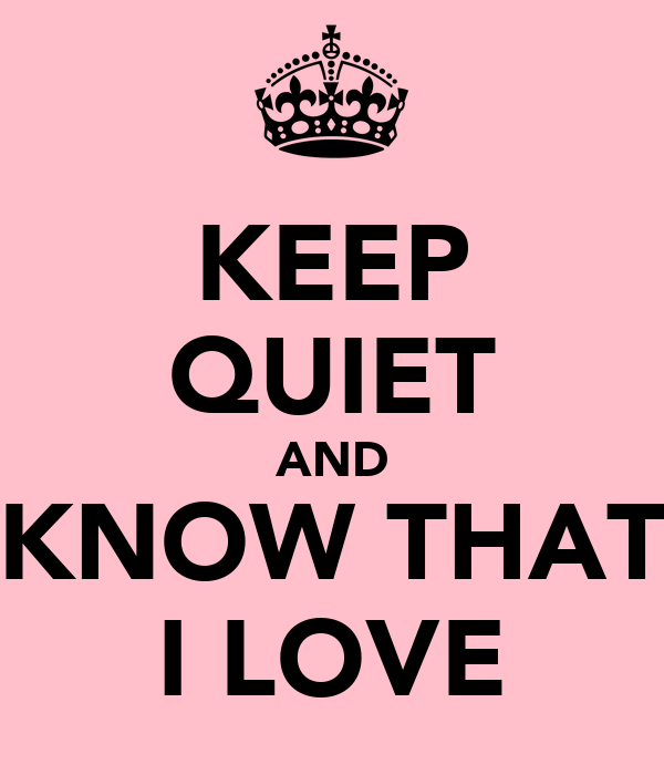 KEEP QUIET AND KNOW THAT I LOVE