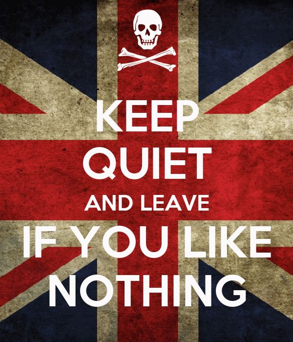 KEEP QUIET AND LEAVE IF YOU LIKE NOTHING