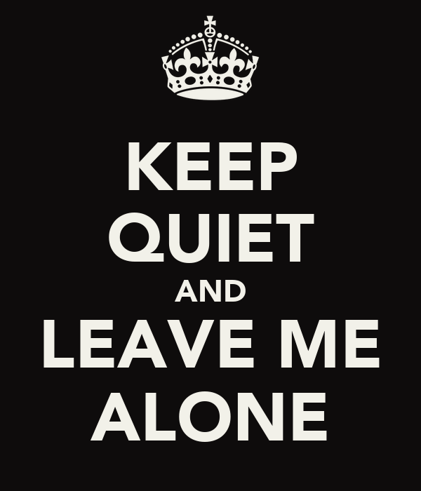 KEEP QUIET AND LEAVE ME ALONE