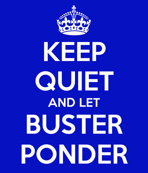 KEEP QUIET AND LET BUSTER PONDER