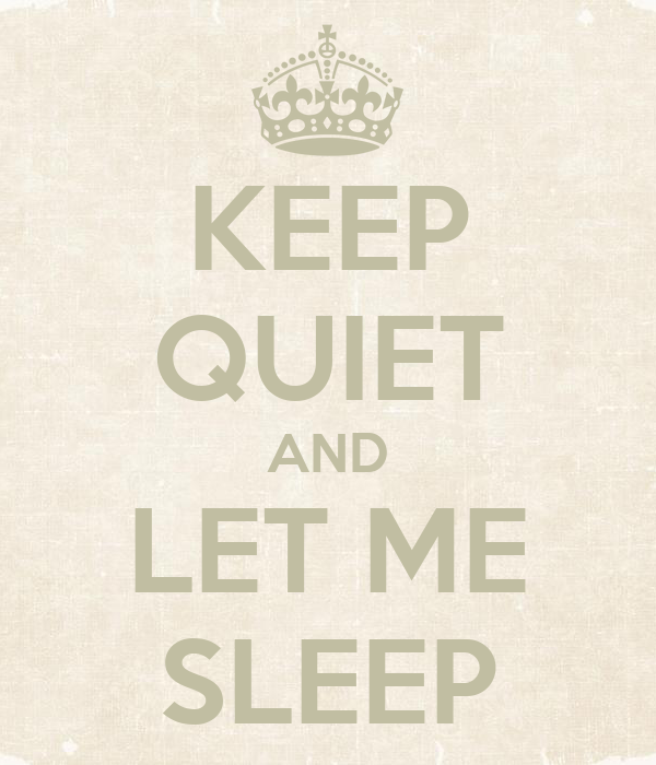 KEEP QUIET AND LET ME SLEEP