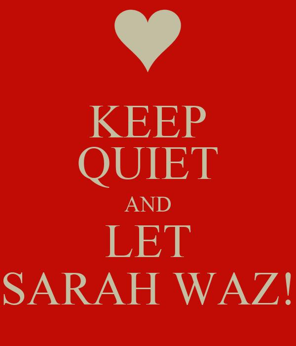 KEEP QUIET AND LET SARAH WAZ!