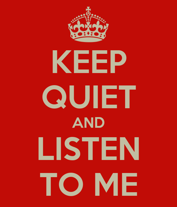 KEEP QUIET AND LISTEN TO ME