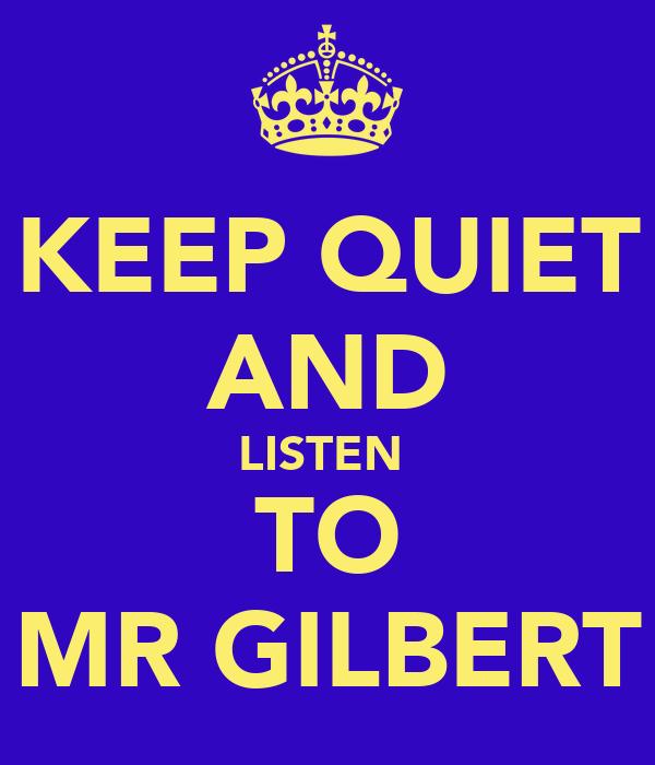 KEEP QUIET AND LISTEN  TO MR GILBERT