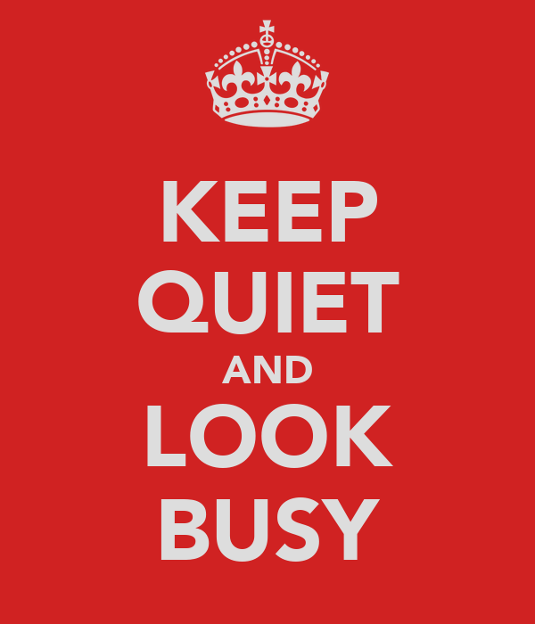 KEEP QUIET AND LOOK BUSY