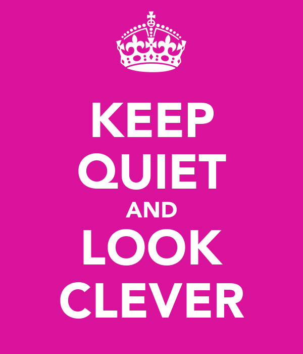 KEEP QUIET AND LOOK CLEVER