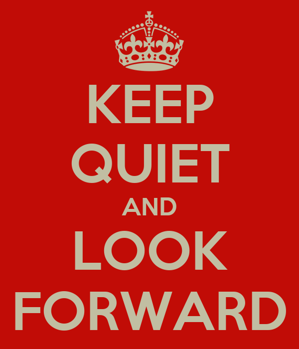 KEEP QUIET AND LOOK FORWARD