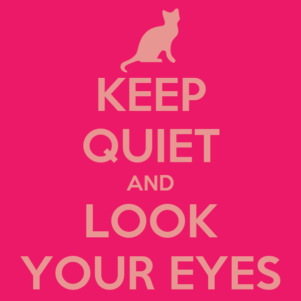 KEEP QUIET AND LOOK YOUR EYES