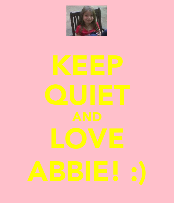 KEEP QUIET AND LOVE ABBIE! :)